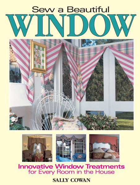 Sew A Beautiful Window: Innovative Window Treatments for Every Room in the House