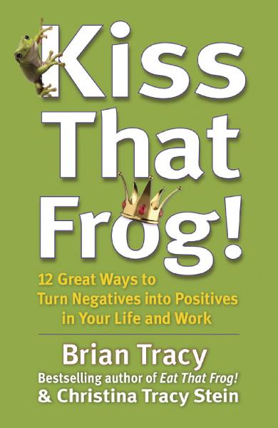 Kiss That Frog! 12 Great Ways to Turn Negatives into Positives in Your Life and Work