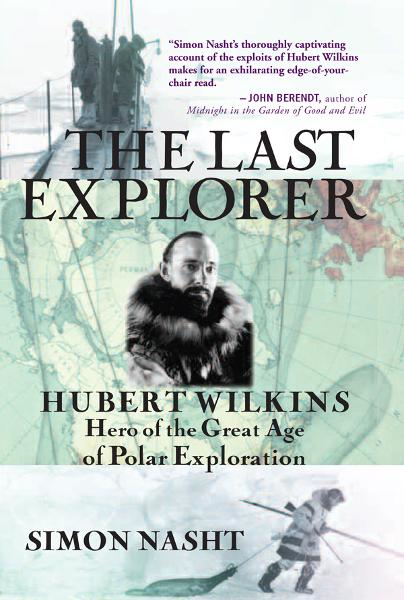 The Last Explorer: Hubert Wilkins, Hero of the Golden Age of Polar Exploration By: Simon Nasht