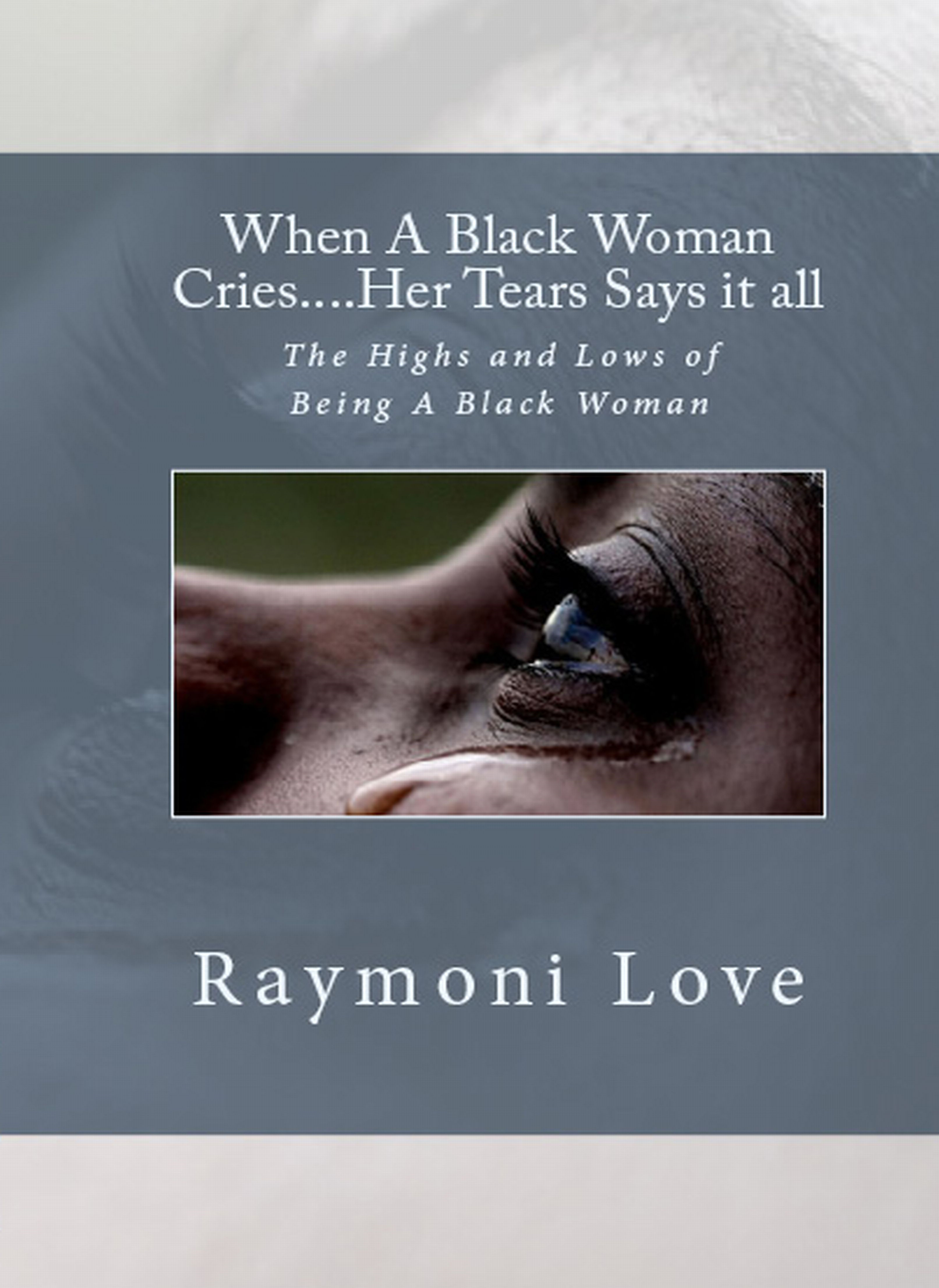 When A Black Woman Cries....Her Tears Says it all By: Raymoni Love