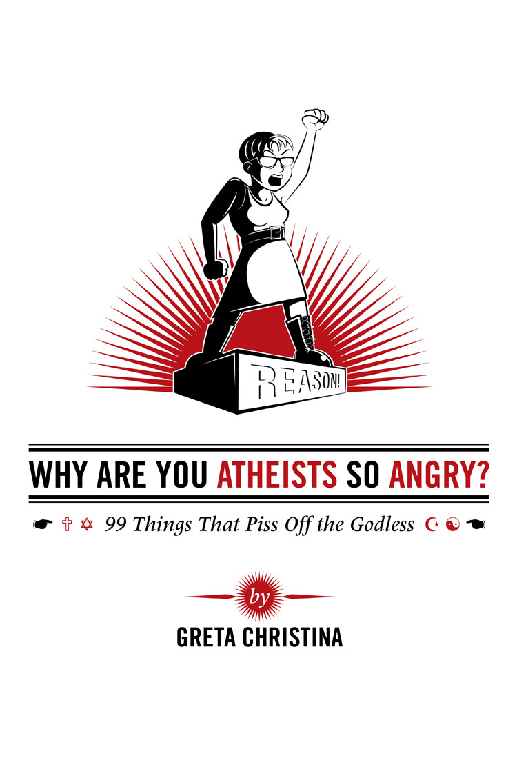 Why Are You Atheists So Angry? 99 Things That Piss Off the Godless By: Greta Christina