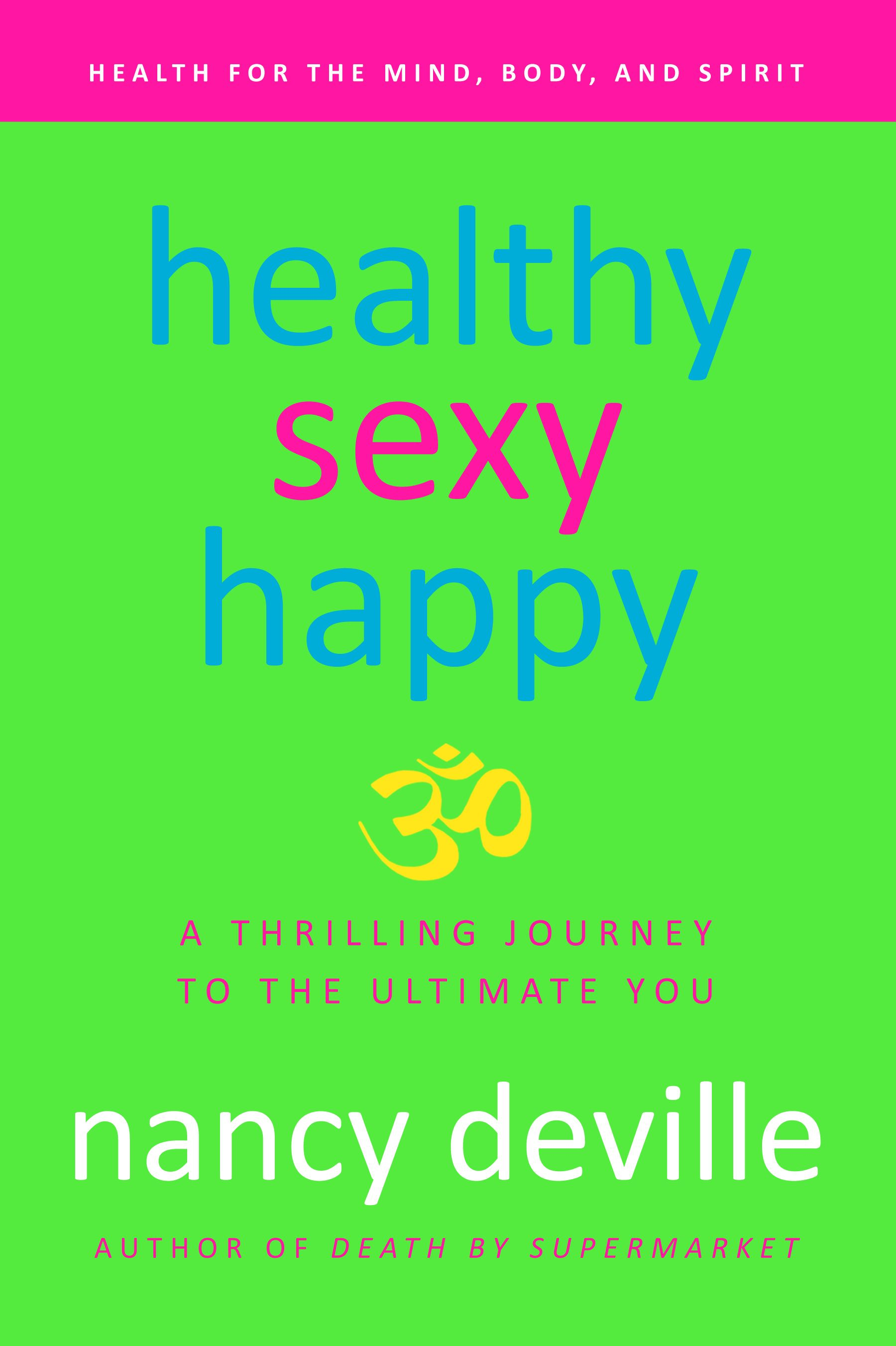 Healthy, Sexy, Happy: A Thrilling Journey to the Ultimate You By: Nancy Deville