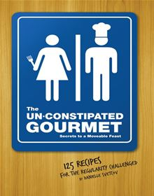 The Un-Constipated Gourmet: Secrets to a Moveable Feast – 125 Recipes for the Regularity Challenged
