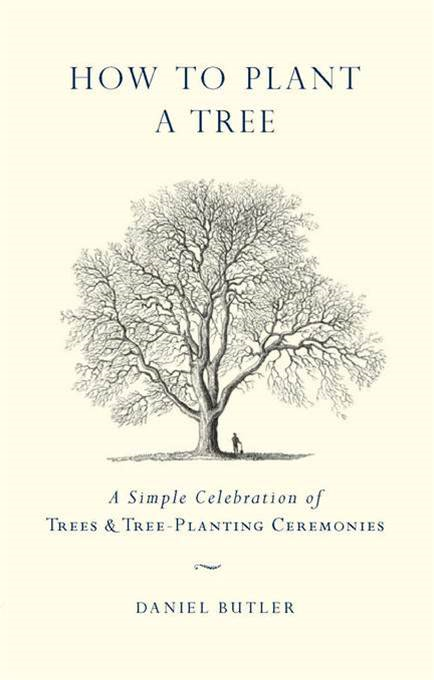 How to Plant a Tree: A Simple Celebration of Trees and Tree-Planting Ceremonies By: Daniel Butler