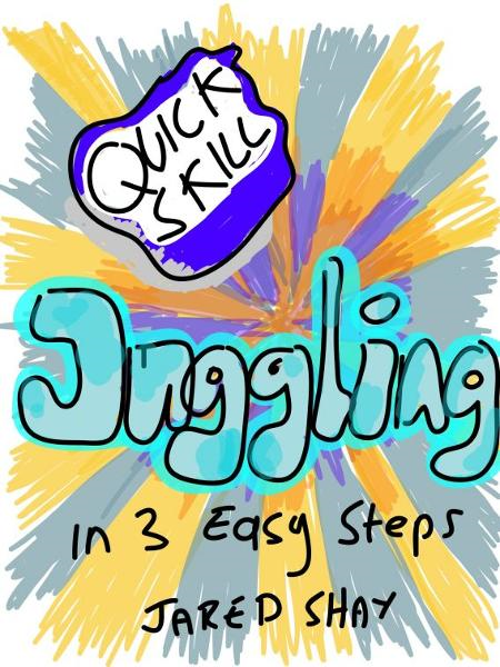 Quick Skills: Juggling in 3 Easy Steps By: Jared Shay