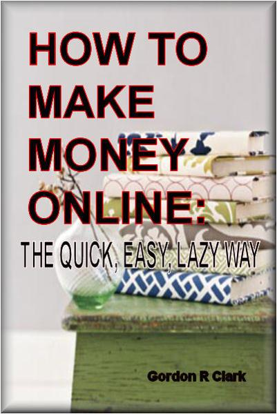 How to Make Money Online: The Quick, Easy, Lazy Way