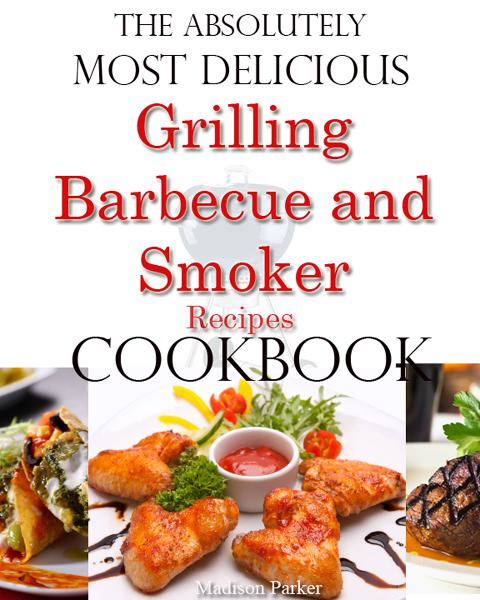 The Absolutely Most Delicious Grilling, Barbecue and Smoker Recipes Cookbook By: Madison Parker