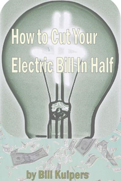 How To Cut Your Electric Bill in Half By: Bill Kuipers