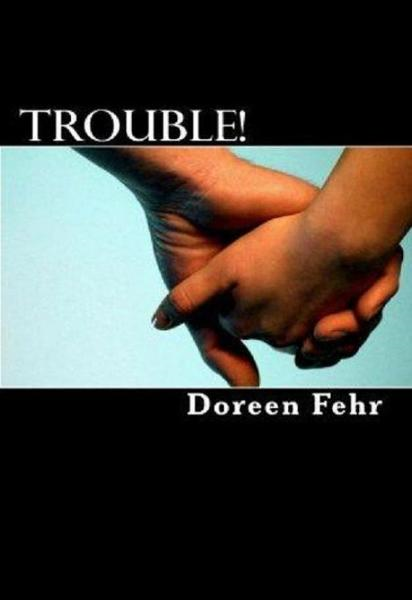 Trouble! By: Doreen Fehr