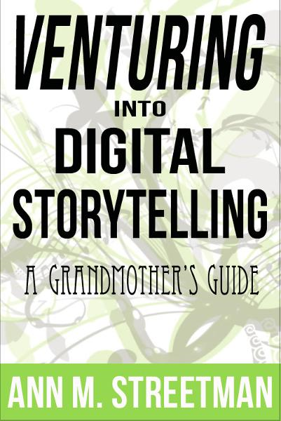 Venturing into Digital Storytelling: A Grandmother's Guide By: Ann Streetman