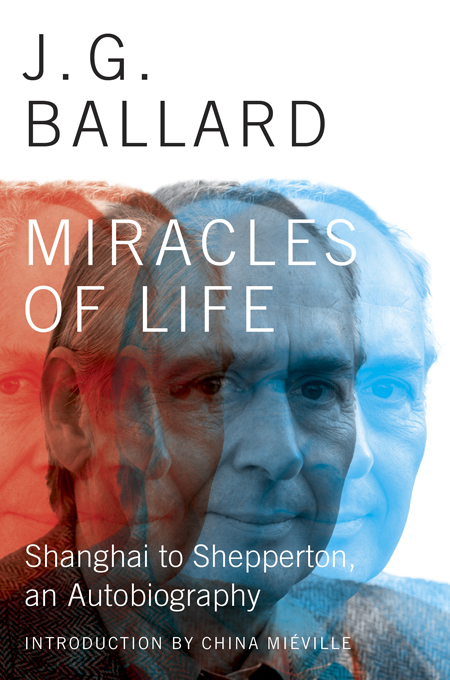 Miracles of Life: Shanghai to Shepperton, An Autobiography By: J. G. Ballard
