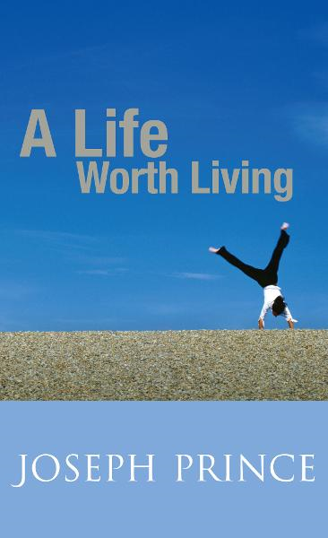 A Life Worth Living By: Joseph Prince