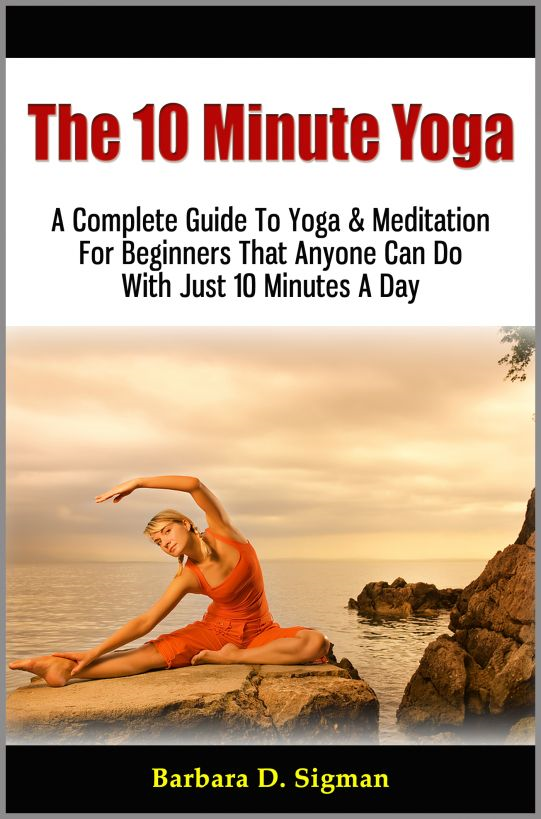 The 10 Minute Yoga: A Complete Guide To Meditation & Yoga For Beginners That Anyone Can Do With Just 10 Minutes A Day, Pose Illustrations Included