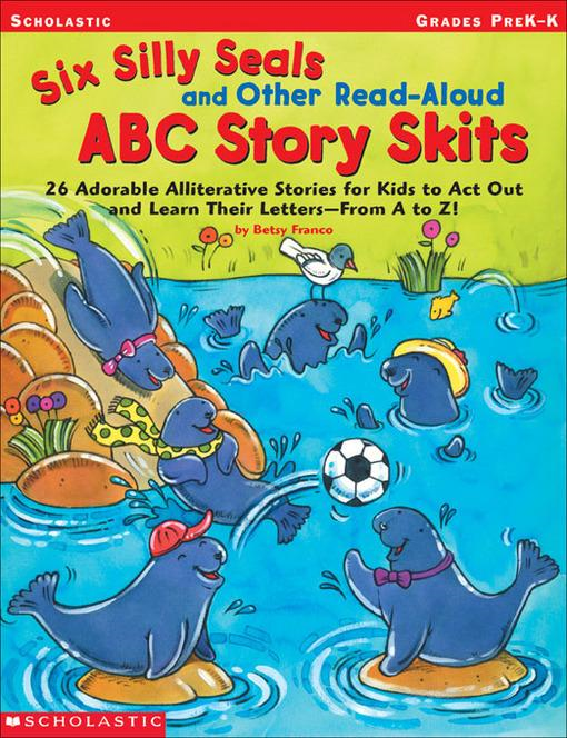 Six Silly Seals and Other Read-Aloud ABC Story Skits: 26 Adorable Alliterative Stories for Kids to Act Out and Learn Their Letters-From A to Z!