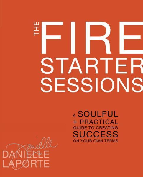 The Fire Starter Sessions By: Danielle LaPorte