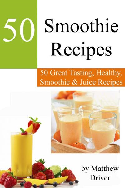 Smoothie Recipes: 50 Great Tasting, Healthy, Smoothies & Juices By: Matthew Driver