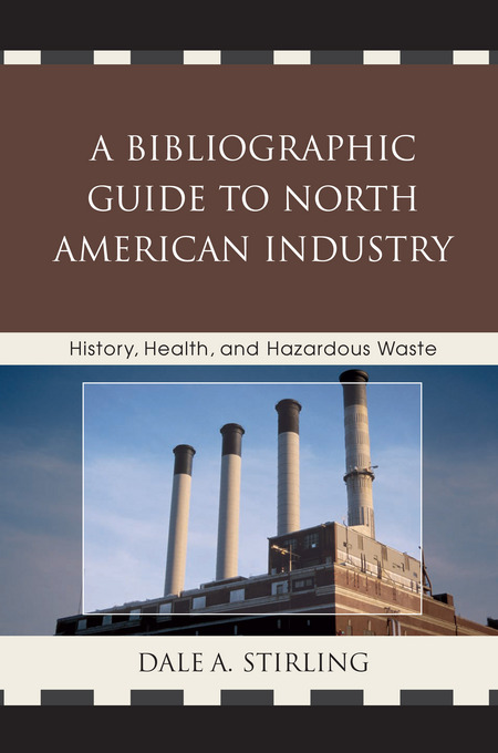 A Bibliographic Guide to North American Industry: History, Health, and Hazardous Waste By: Stirling, Dale A.