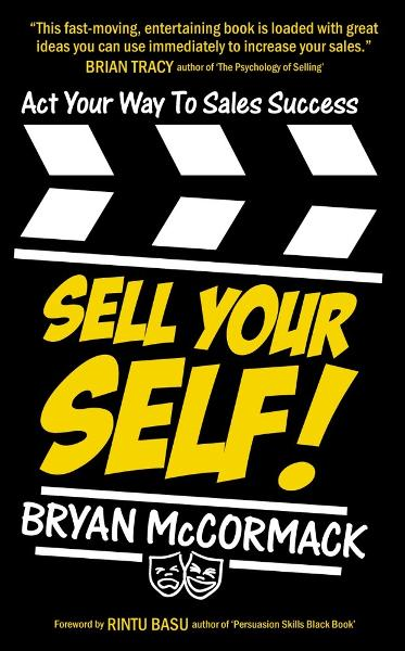 Sell Your Self! Act Your Way To Sales Success By: Bryan McCormack