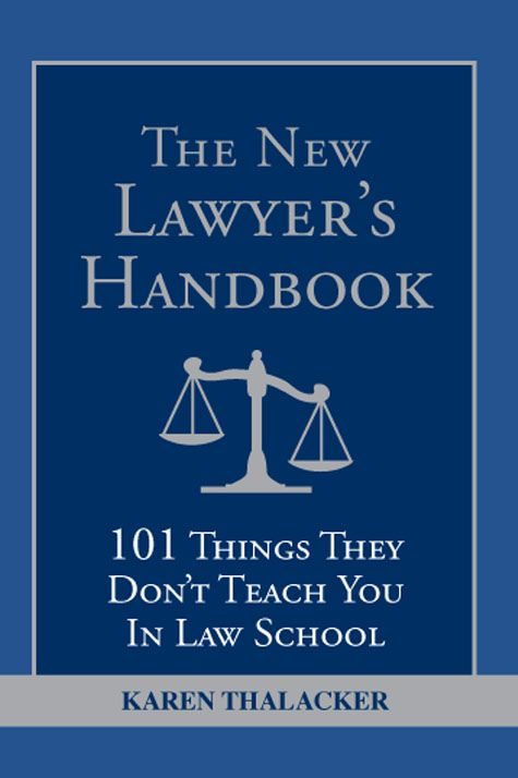 New Lawyer's Handbook: 101 Things They Don't Teach You In Law School By: Karen Thalacker