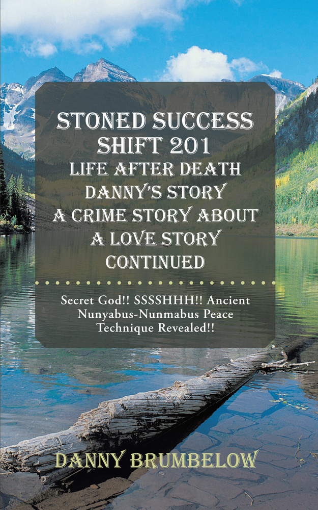 Danny Brumbelow - Stoned Success Shift 201 Life After Death Danny's Story A Crime Story About A Love Story Continued