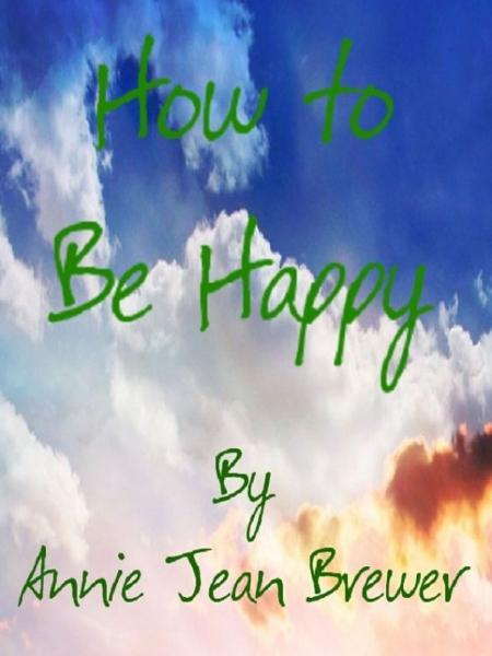 How To Be Happy By: Annie Jean Brewer