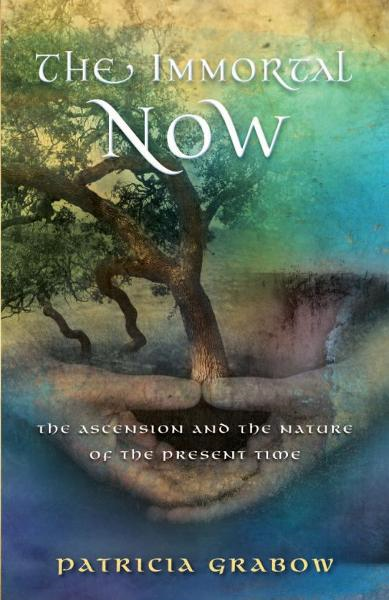 THE IMMORTAL NOW: Ascension and the Nature of the Present Time By: Patricia Grabow