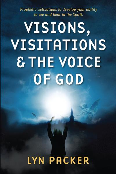 Visions, Visitations and the Voice of God: Prophetic Activations to Develop Your Ability to See and Hear in the Spirit By: Lyn Packer
