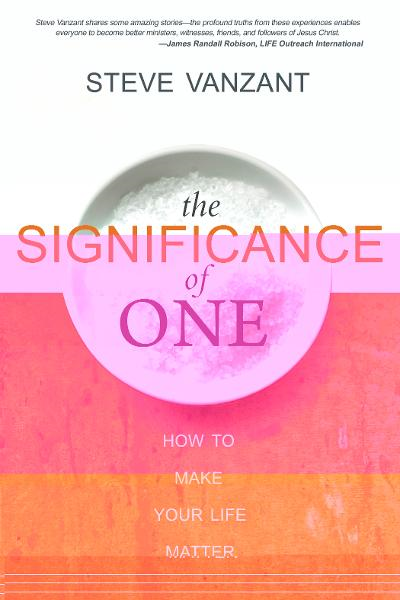 The Significance of One: How to Make Your Life Matter By: Steve Vanzant