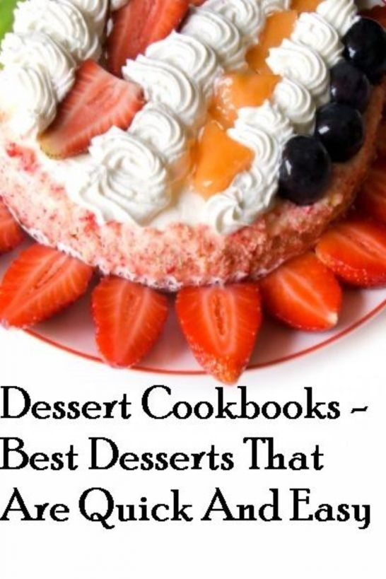 Dessert Cookbooks: Best Desserts That Are Quick And Easy