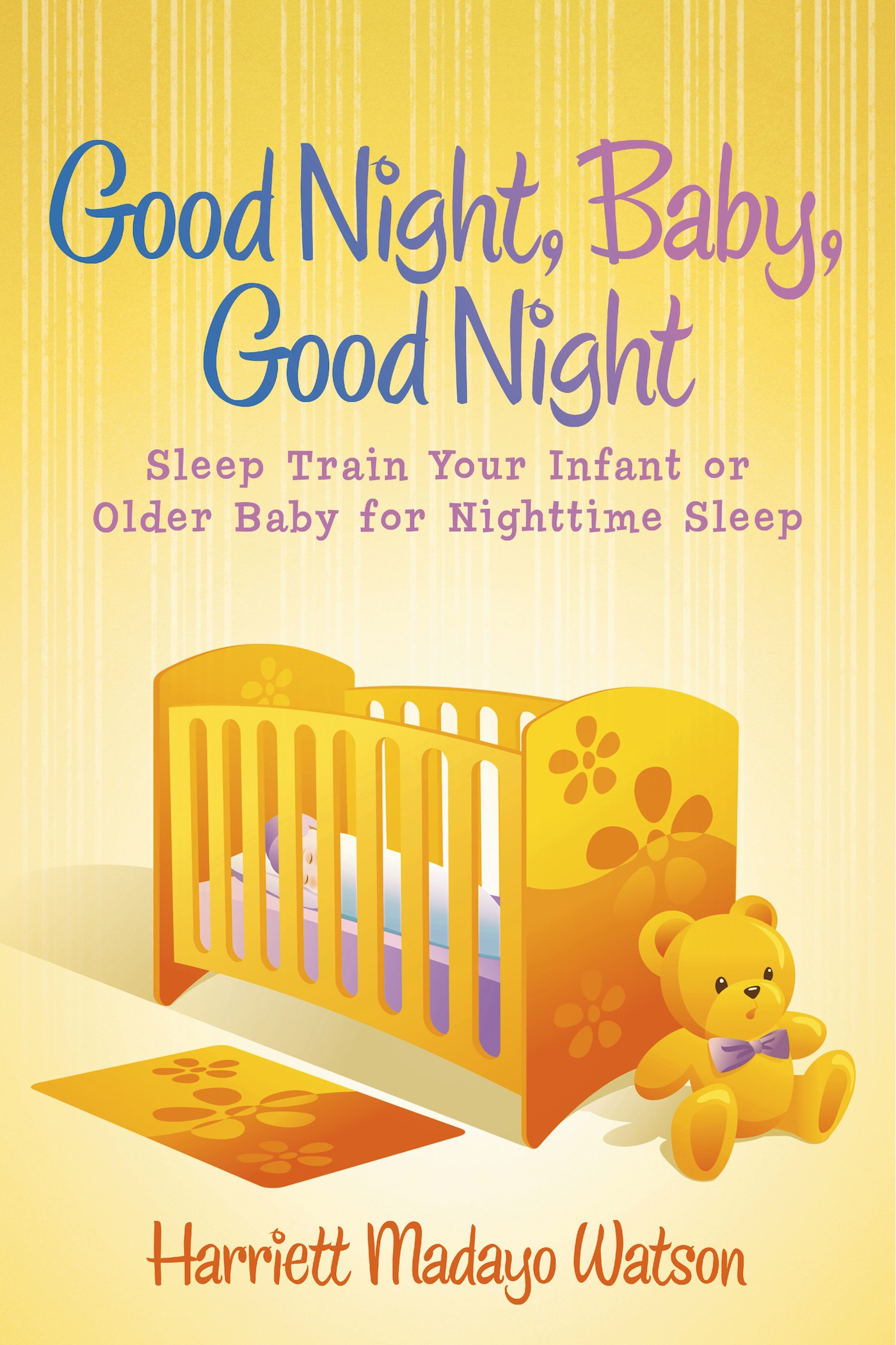 Good Night, Baby, Good Night: Sleep Train Your Infant or Older Baby for Nighttime Sleep By: Harriett Madayo Watson