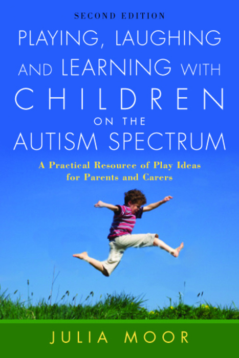 Playing,  Laughing and Learning with Children on the Autism Spectrum A Practical Resource of Play Ideas for Parents and Carers Second Edition