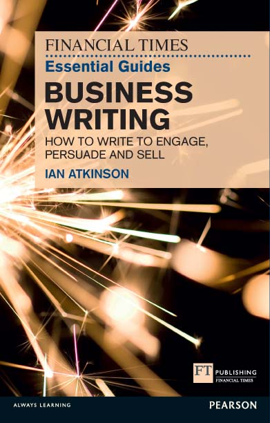 FT Essential Guide to Business Writing How to write to engage,  persuade and sell