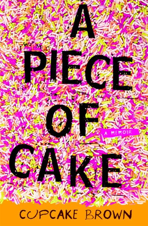 A Piece of Cake By: Cupcake Brown