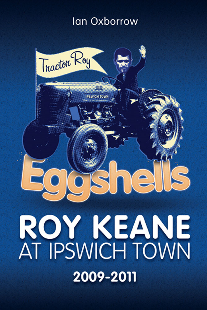 Eggshells: Roy Keane at Ipswich Town 2009-2011 By: Ian Oxborrow