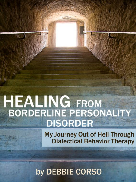 Healing From Borderline Personality Disorder: My Journey Out of Hell Through Dialectical Behavior Therapy By: Debbie Corso