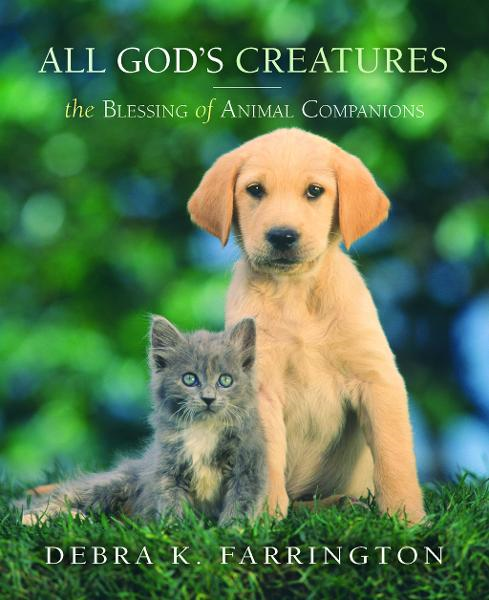 All God's Creatures: The Blessing of Animal Companions By: Debra Farrington