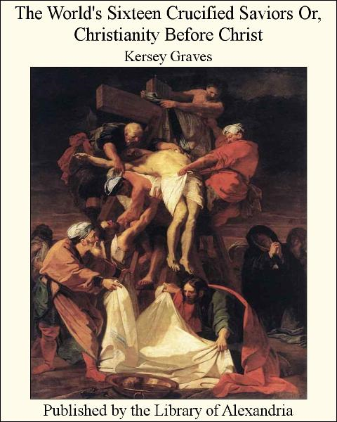 The World's Sixteen Crucified Saviors Or, Christianity Before Christ By: Kersey Graves