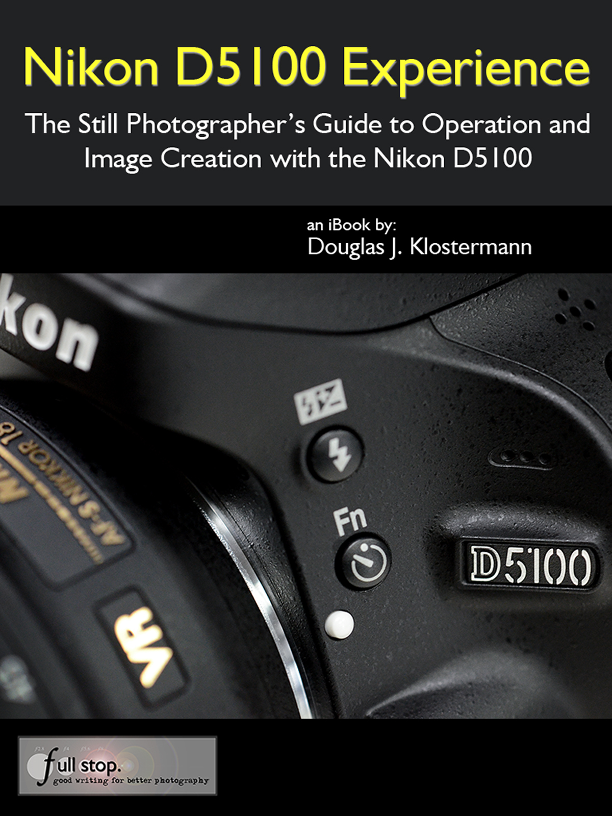 Nikon D5100 Experience - The Still Photographer's Guide to Operation and Image Creation with the Nikon D5100 By: Douglas Klostermann