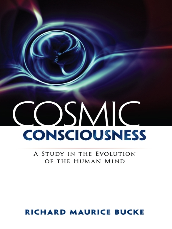 Cosmic Consciousness: A Study in the Evolution of the Human Mind By: Richard Bucke