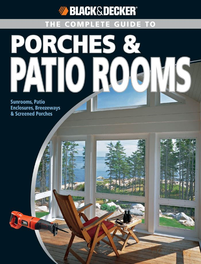 Black & Decker The Complete Guide to Porches & Patio Rooms: Sunrooms, Patio Enclosures, Breezeways & Screened Porches By: Phil Schmidt