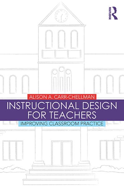 Instructional Design for Teachers: Improving Classroom Practice By: Alison A. Carr-Chellman