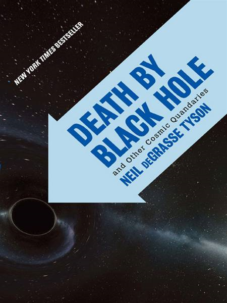 Death by Black Hole: And Other Cosmic Quandaries By: Neil deGrasse Tyson