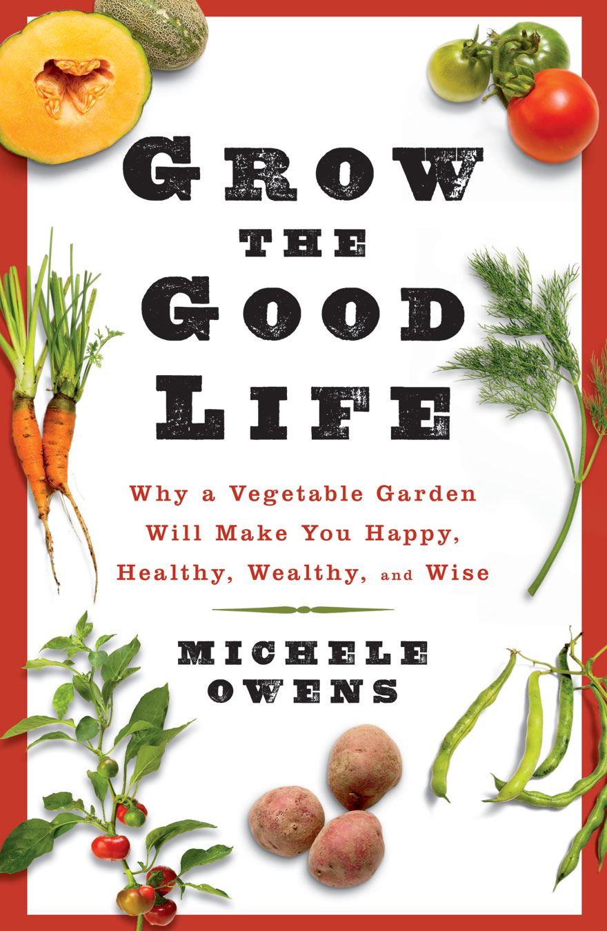 Grow the Good Life: Why a Vegetable Garden Will Make You Happy, Healthy, Wealthy, and Wise By: Michele Ownes