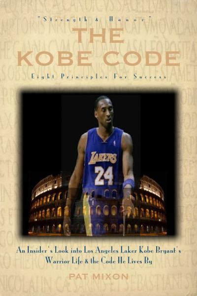 The Kobe Code: Eight Principles For Success --  An Insider's Look into Los Angeles Laker Kobe Bryant's Warrior Life & the Code He Lives By By: Pat Mixon