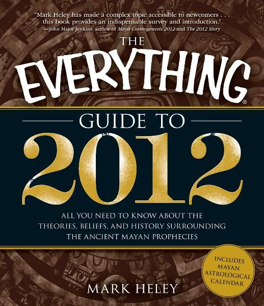 The Everything Guide to 2012: All you need to know about the theories, beliefs, and history surrounding the ancient Mayan prophecies By: Mark Heley