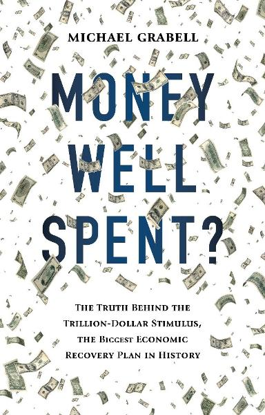 Money Well Spent?: The Truth Behind the Trillion-Dollar Stimulus, the Biggest Economic Recovery Plan in History By: Michael Grabell