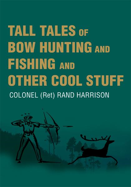 Tall Tales of Bow Hunting and Fishing and Other Cool Stuff By: COLONEL (Ret) RAND HARRISON