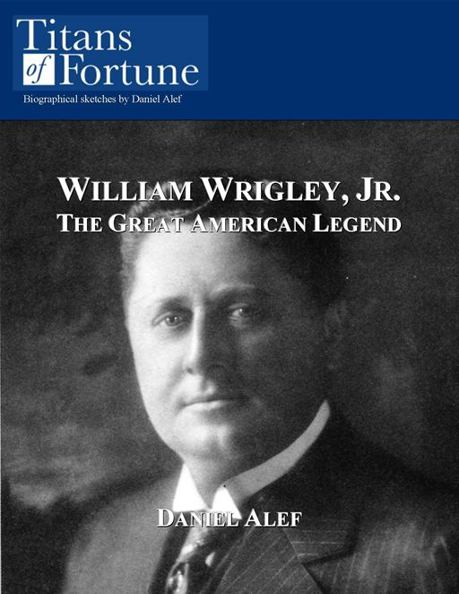 William Wrigley, Jr.: The Great American Legend By: Daniel Alef