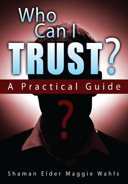 Who Can I Trust? By: Shaman Elder Maggie Wahls