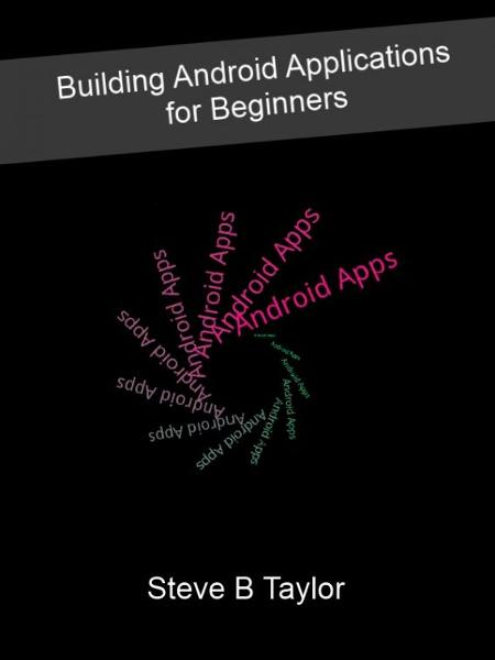Building Android Applications for Beginners By: Steve Taylor